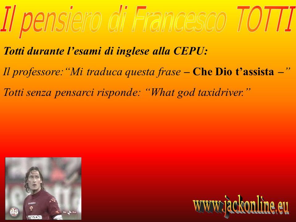 Totti durante lesami di inglese alla CEPU: Il professore:Mi traduca questa frase – Che Dio tassista – Totti senza pensarci risponde: What god taxidriv