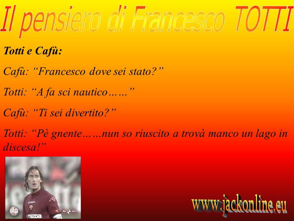 Totti e Cafù: Cafù: Francesco dove sei stato? Totti: A fa sci nautico…… Cafù: Ti sei divertito? Totti: Pè gnente……nun so riuscito a trovà manco un lag