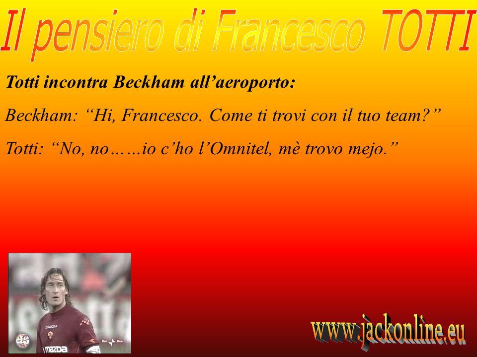 Totti incontra Beckham allaeroporto: Beckham: Hi, Francesco. Come ti trovi con il tuo team? Totti: No, no……io cho lOmnitel, mè trovo mejo.