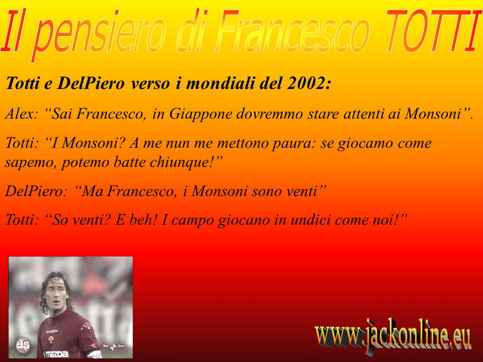 Totti e DelPiero verso i mondiali del 2002: Alex: Sai Francesco, in Giappone dovremmo stare attenti ai Monsoni. Totti: I Monsoni? A me nun me mettono