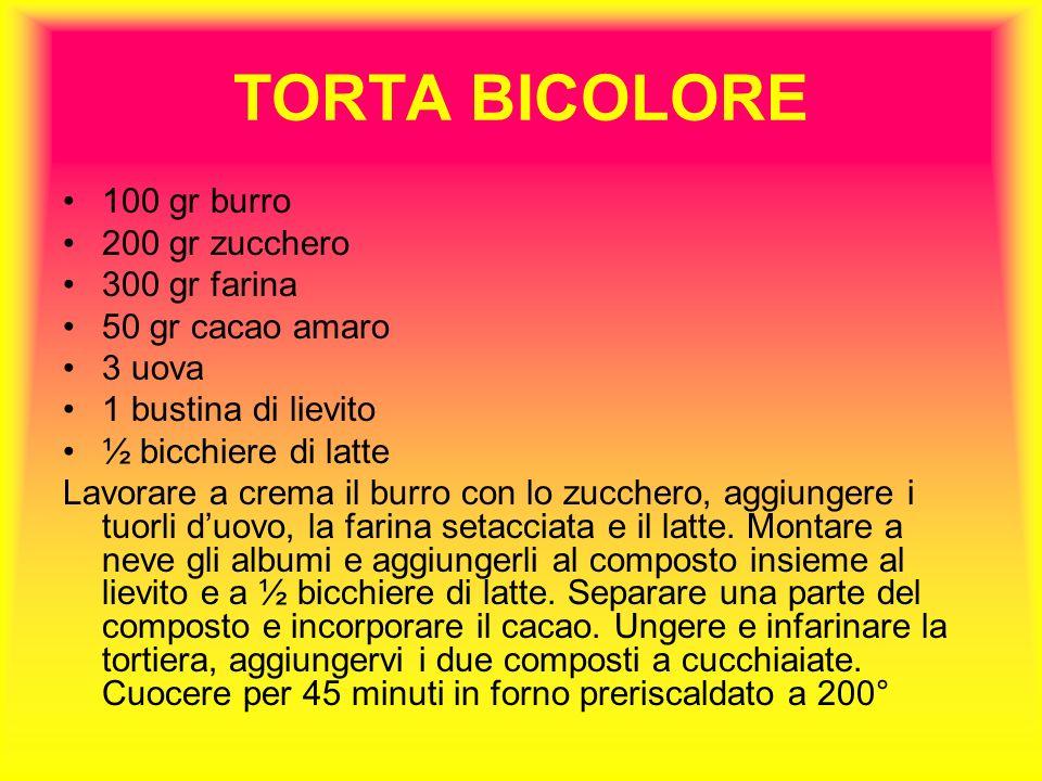 TORTA BICOLORE 100 gr burro 200 gr zucchero 300 gr farina 50 gr cacao amaro 3 uova 1 bustina di lievito ½ bicchiere di latte Lavorare a crema il burro con lo zucchero, aggiungere i tuorli duovo, la farina setacciata e il latte.