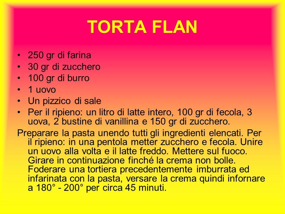 TORTA FLAN 250 gr di farina 30 gr di zucchero 100 gr di burro 1 uovo Un pizzico di sale Per il ripieno: un litro di latte intero, 100 gr di fecola, 3 uova, 2 bustine di vanillina e 150 gr di zucchero.