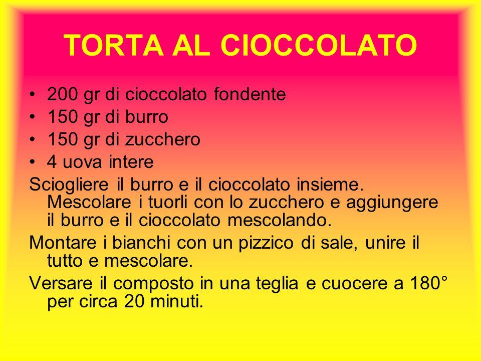 TORTA AL CIOCCOLATO 200 gr di cioccolato fondente 150 gr di burro 150 gr di zucchero 4 uova intere Sciogliere il burro e il cioccolato insieme.