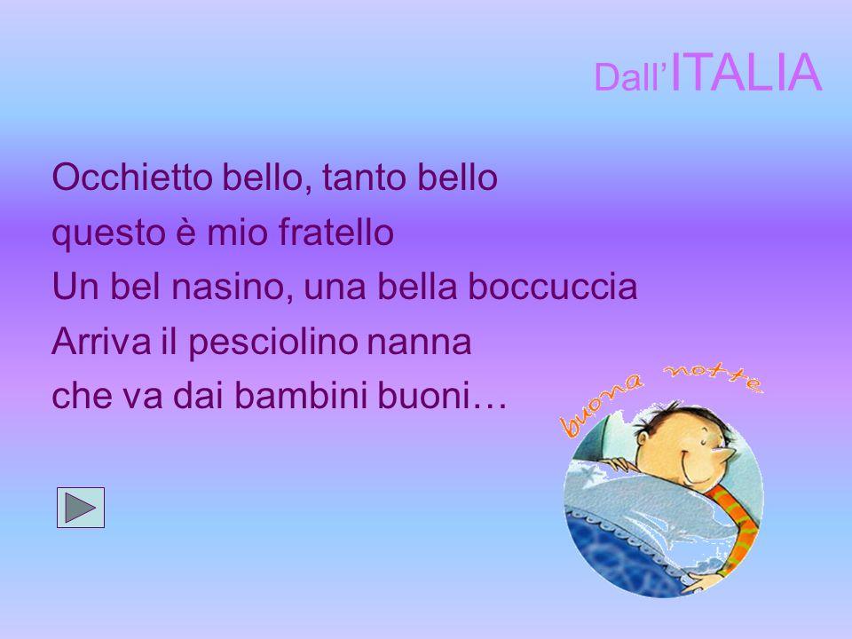 Occhietto bello, tanto bello questo è mio fratello Un bel nasino, una bella boccuccia Arriva il pesciolino nanna che va dai bambini buoni… Dall ITALIA