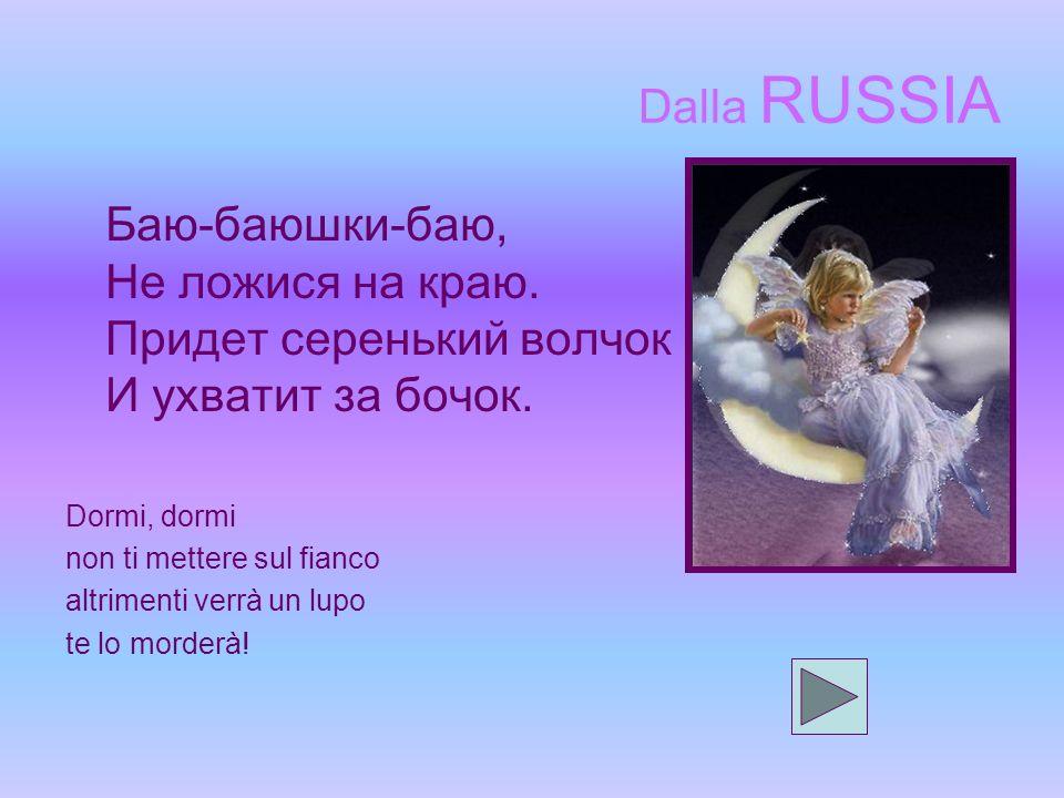 Dalla RUSSIA Баю-баюшки-баю, Не ложися на краю.Придет серенький волчок И ухватит за бочок.