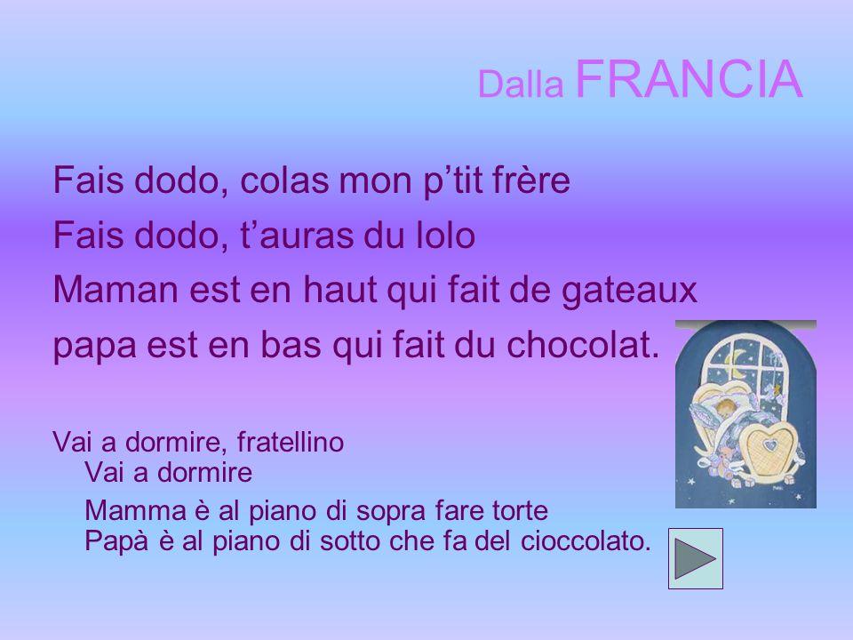 Dalla FRANCIA Fais dodo, colas mon ptit frère Fais dodo, tauras du lolo Maman est en haut qui fait de gateaux papa est en bas qui fait du chocolat.