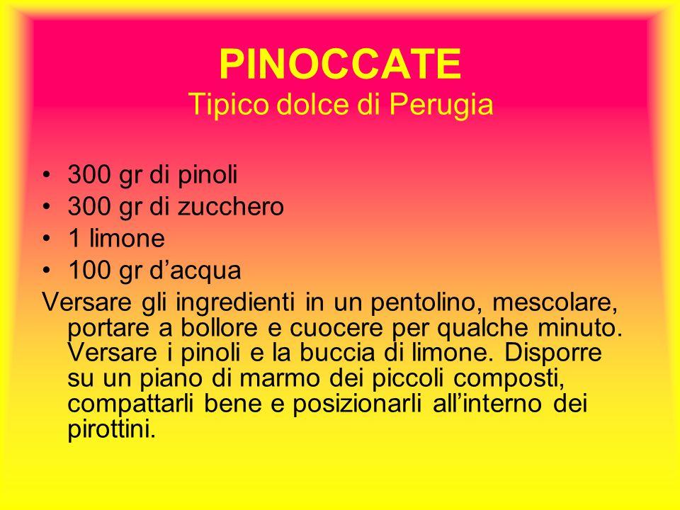 PINOCCATE Tipico dolce di Perugia 300 gr di pinoli 300 gr di zucchero 1 limone 100 gr dacqua Versare gli ingredienti in un pentolino, mescolare, portare a bollore e cuocere per qualche minuto.