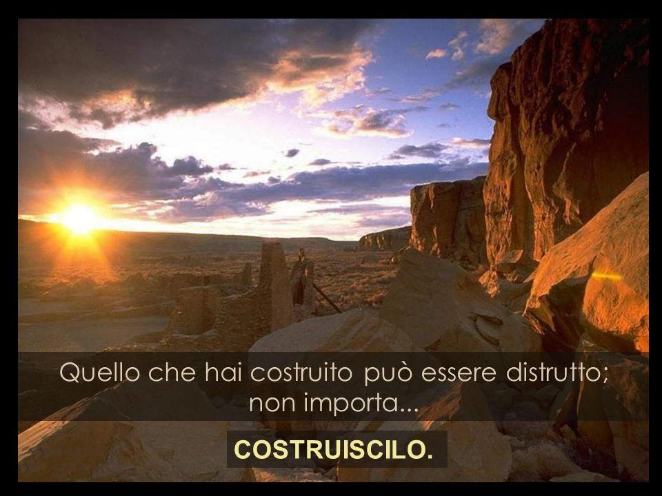Quello che hai costruito può essere distrutto; non importa... COSTRUISCILO.