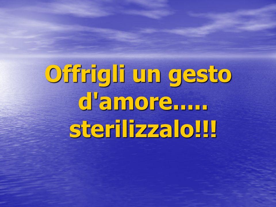Offrigli un gesto d'amore..... sterilizzalo!!!