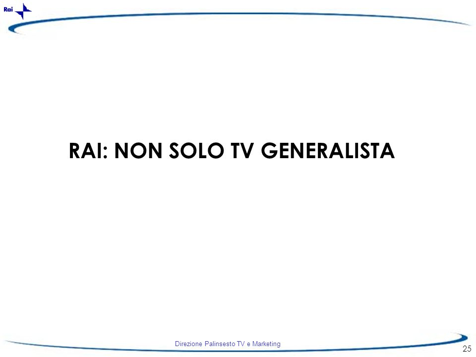 Direzione Palinsesto TV e Marketing 25 RAI: NON SOLO TV GENERALISTA