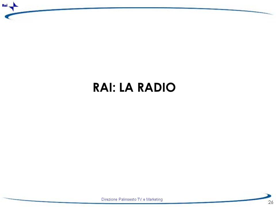 Direzione Palinsesto TV e Marketing 26 RAI: LA RADIO