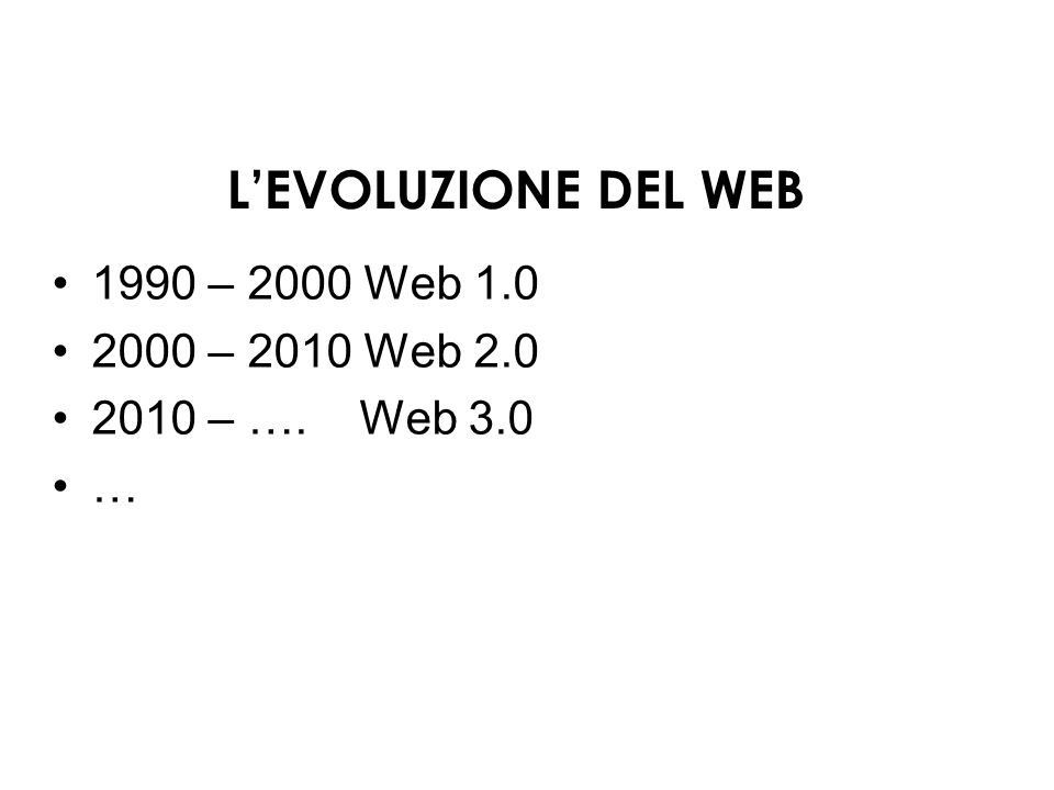 LEVOLUZIONE DEL WEB 1990 – 2000 Web 1.0 2000 – 2010 Web 2.0 2010 – …. Web 3.0 …