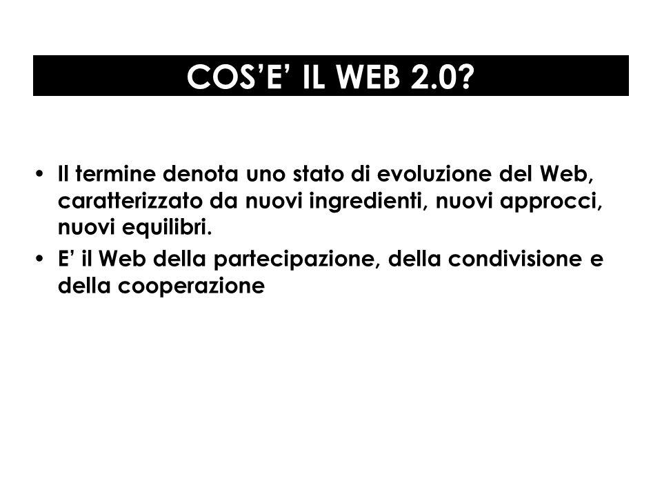 COSE IL WEB 2.0? Il termine denota uno stato di evoluzione del Web, caratterizzato da nuovi ingredienti, nuovi approcci, nuovi equilibri. E il Web del