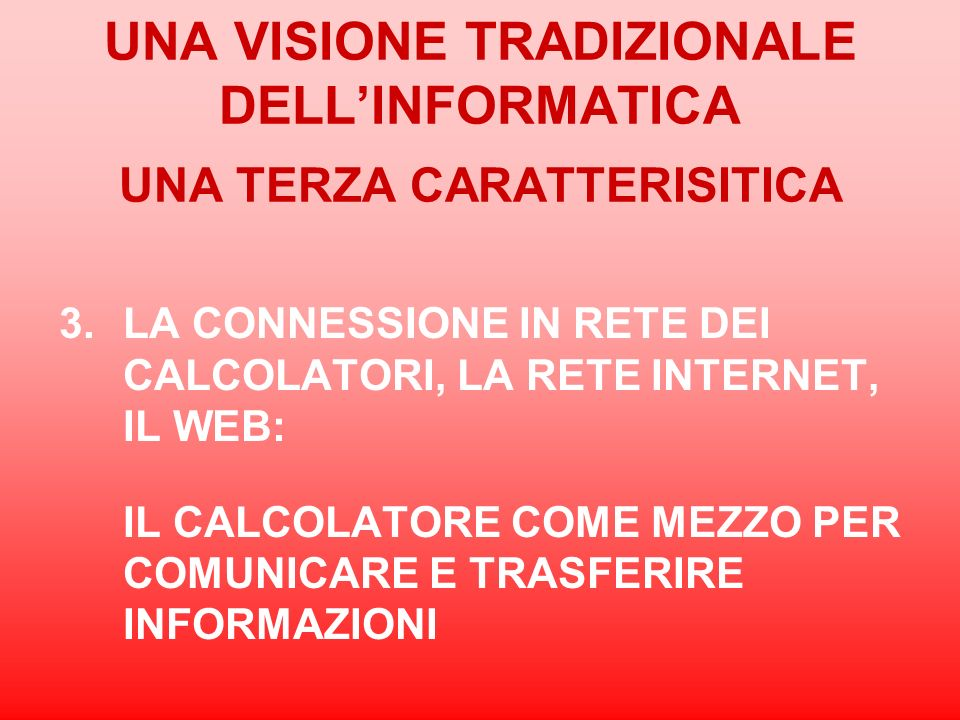 UNA VISIONE TRADIZIONALE DELLINFORMATICA UNA TERZA CARATTERISITICA 3.LA CONNESSIONE IN RETE DEI CALCOLATORI, LA RETE INTERNET, IL WEB: IL CALCOLATORE
