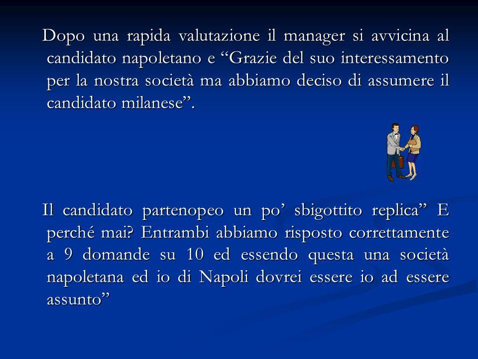 Dopo una rapida valutazione il manager si avvicina al candidato napoletano e Grazie del suo interessamento per la nostra società ma abbiamo deciso di assumere il candidato milanese.