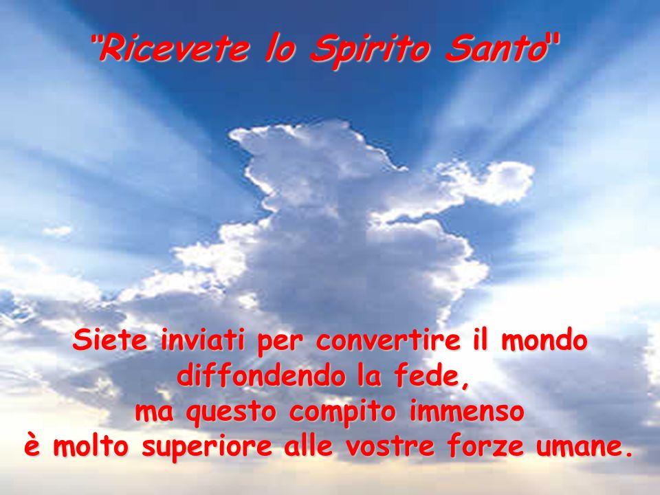 Ricevete Ricevete lo Spirito Santo Siete inviati per convertire il mondo diffondendo la fede, ma questo compito immenso è molto superiore alle vostre forze umane.