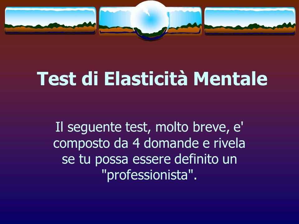 Test di Elasticità Mentale Il seguente test, molto breve, e' composto da 4 domande e rivela se tu possa essere definito un