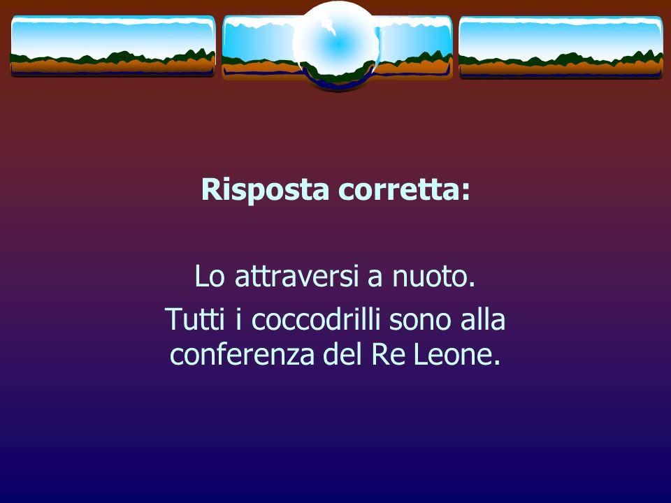 Risposta corretta: Lo attraversi a nuoto. Tutti i coccodrilli sono alla conferenza del Re Leone.