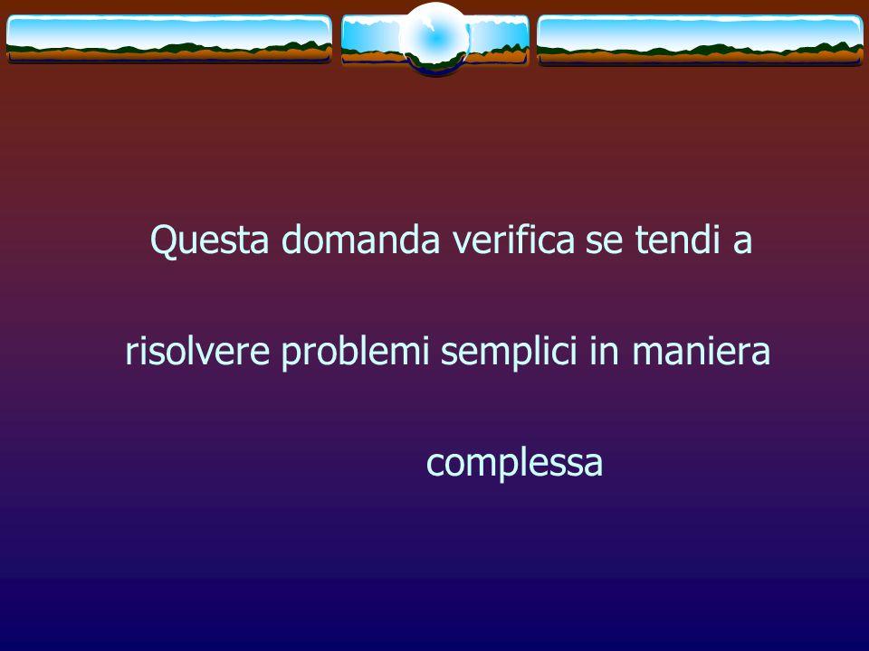 Questa domanda verifica se tendi a risolvere problemi semplici in maniera complessa