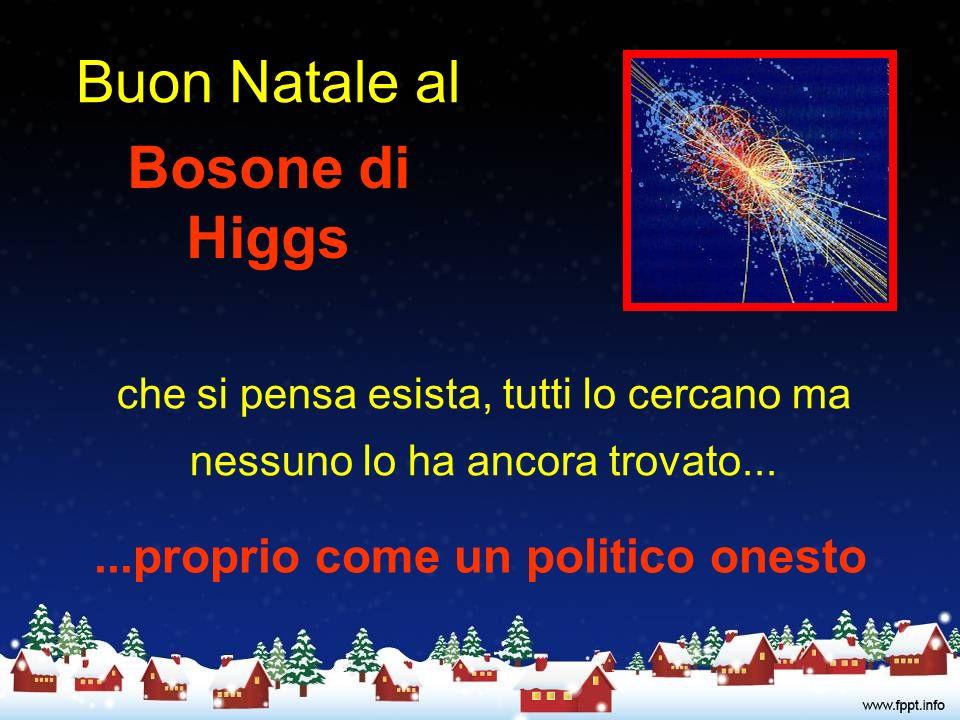Buon Natale al Bosone di Higgs che si pensa esista, tutti lo cercano ma nessuno lo ha ancora trovato......proprio come un politico onesto