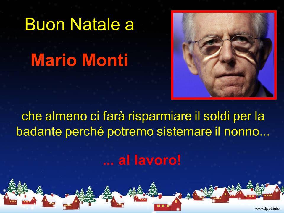 Buon Natale a Mario Monti che almeno ci farà risparmiare il soldi per la badante perché potremo sistemare il nonno......