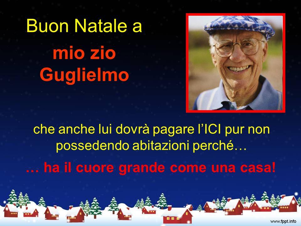 Buon Natale a mio zio Guglielmo che anche lui dovrà pagare lICI pur non possedendo abitazioni perché… … ha il cuore grande come una casa!