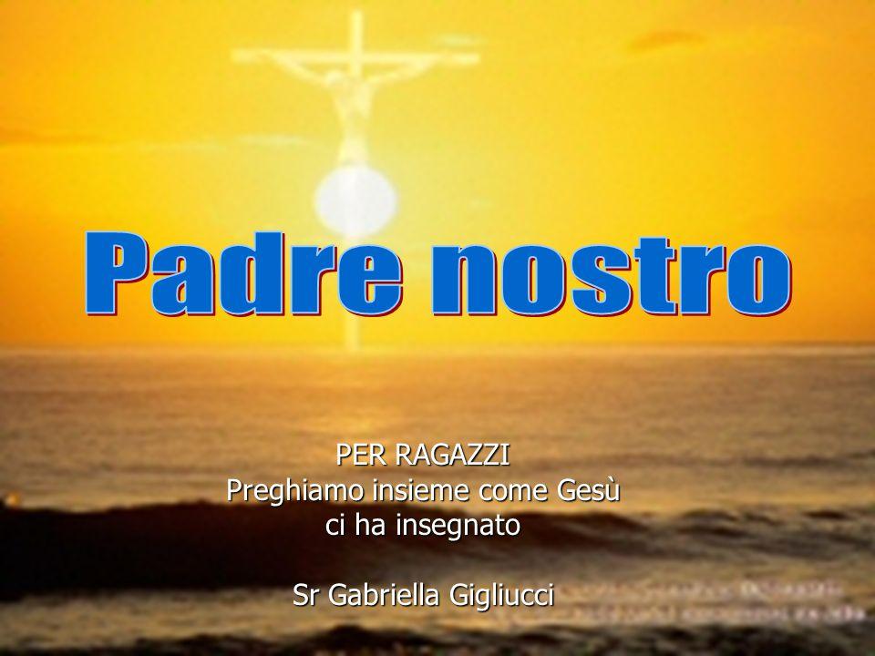 PER RAGAZZI Preghiamo insieme come Gesù ci ha insegnato Sr Gabriella Gigliucci