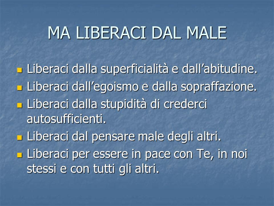 MA LIBERACI DAL MALE Liberaci dalla superficialità e dallabitudine. Liberaci dalla superficialità e dallabitudine. Liberaci dallegoismo e dalla sopraf