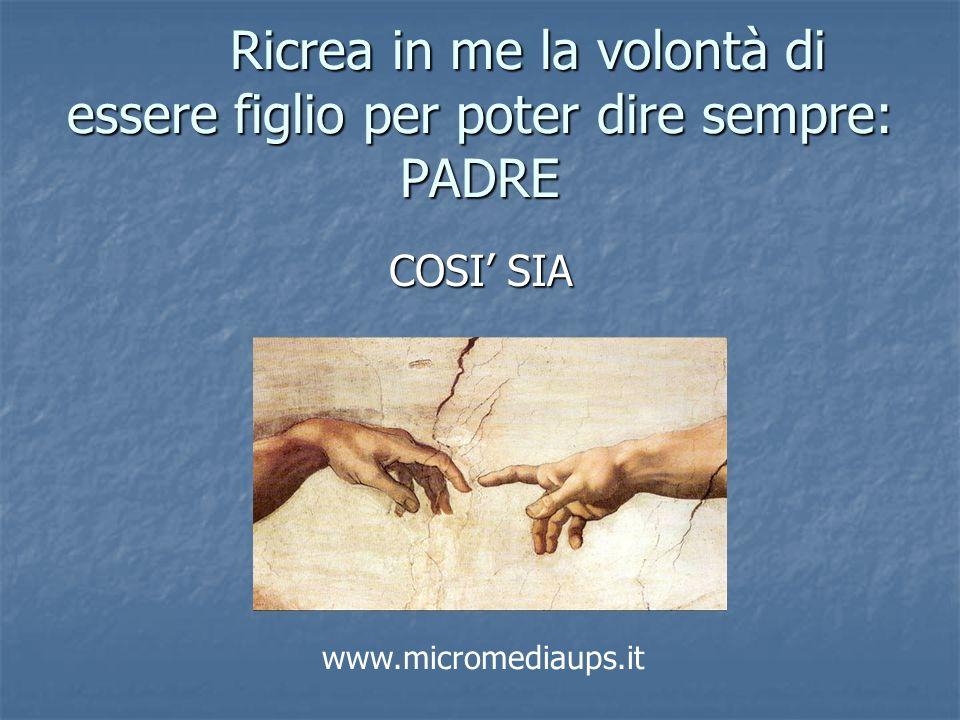 Ricrea in me la volontà di essere figlio per poter dire sempre: PADRE COSI SIA www.micromediaups.it