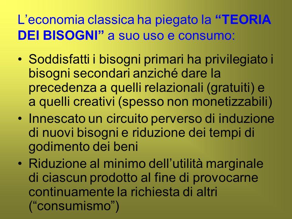 Leconomia classica ha piegato la TEORIA DEI BISOGNI a suo uso e consumo: Soddisfatti i bisogni primari ha privilegiato i bisogni secondari anziché dar