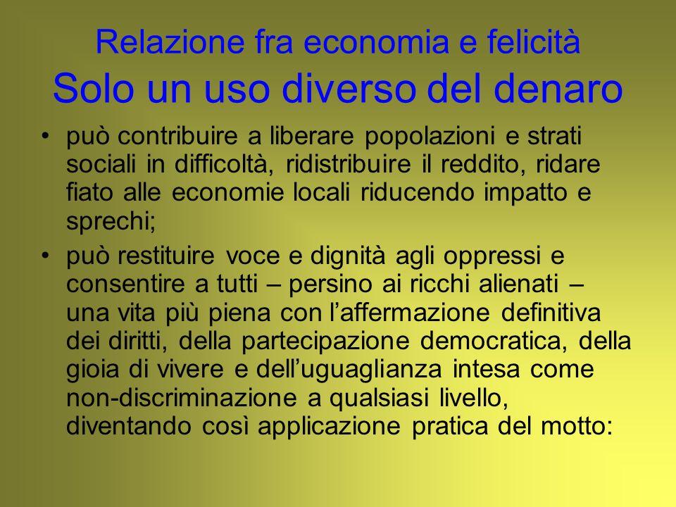 Relazione fra economia e felicità Solo un uso diverso del denaro può contribuire a liberare popolazioni e strati sociali in difficoltà, ridistribuire