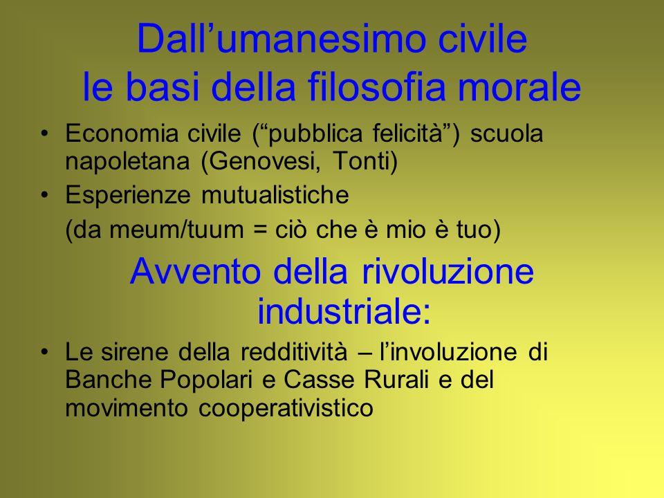 Dallumanesimo civile le basi della filosofia morale Economia civile (pubblica felicità) scuola napoletana (Genovesi, Tonti) Esperienze mutualistiche (
