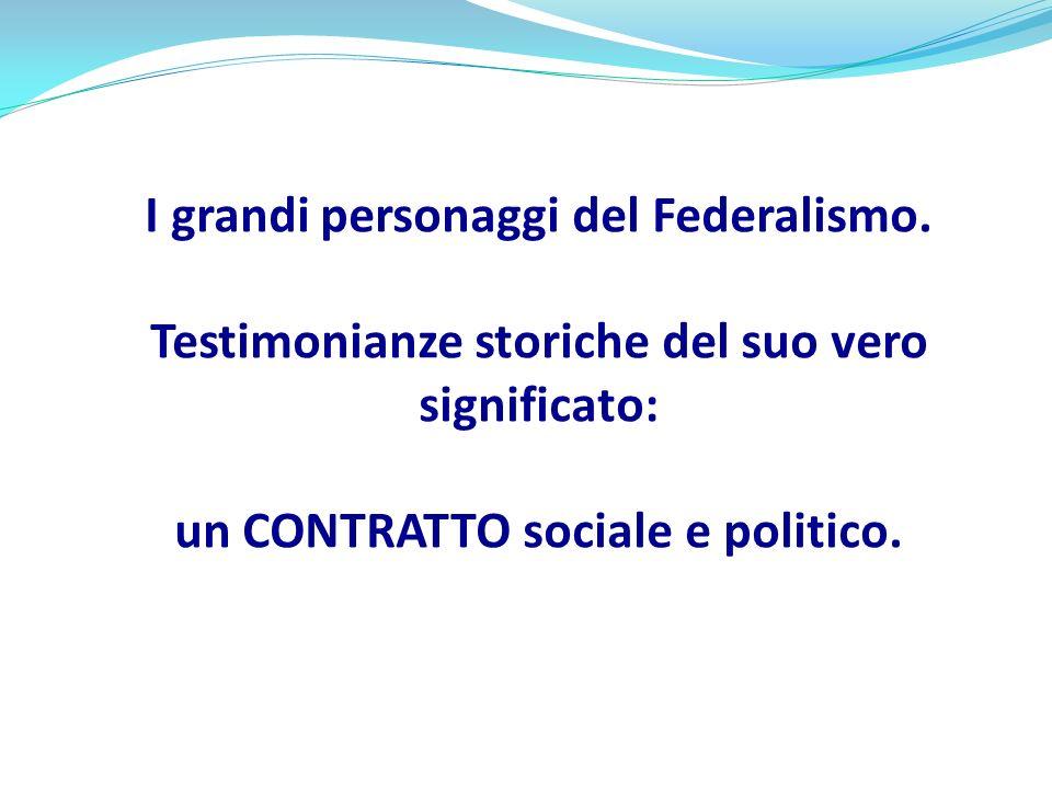 I grandi personaggi del Federalismo. Testimonianze storiche del suo vero significato: un CONTRATTO sociale e politico.