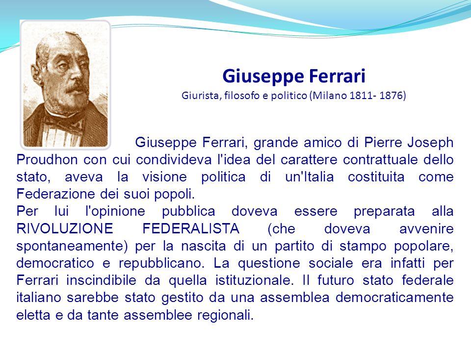 Giuseppe Ferrari Giurista, filosofo e politico (Milano 1811- 1876) Giuseppe Ferrari, grande amico di Pierre Joseph Proudhon con cui condivideva l'idea
