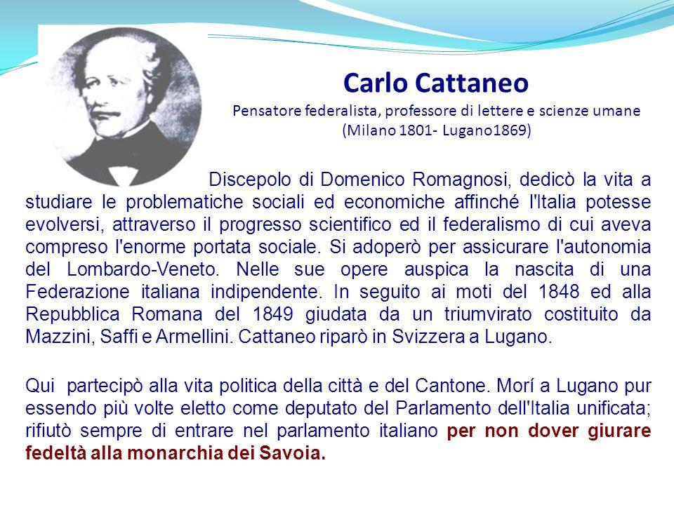 Carlo Cattaneo Pensatore federalista, professore di lettere e scienze umane (Milano 1801- Lugano1869) Discepolo di Domenico Romagnosi, dedicò la vita