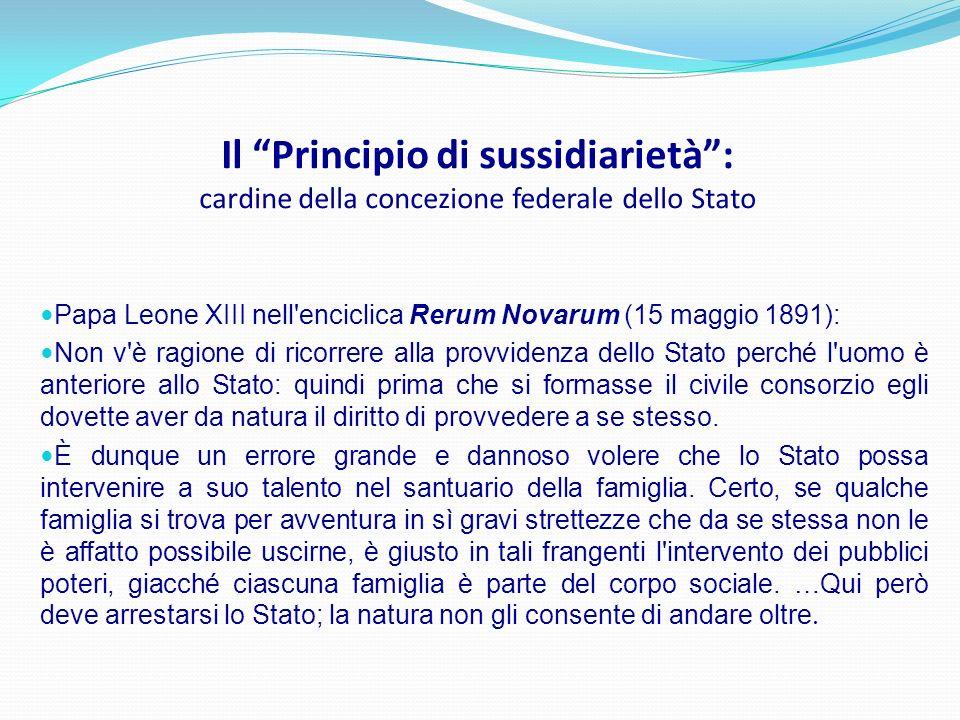 Il Principio di sussidiarietà: cardine della concezione federale dello Stato Papa Leone XIII nell'enciclica Rerum Novarum (15 maggio 1891): Non v'è ra