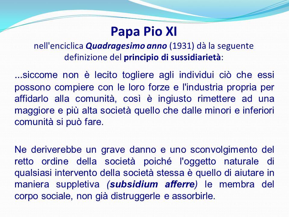 Papa Pio XI nell'enciclica Quadragesimo anno (1931) dà la seguente definizione del principio di sussidiarietà: … siccome non è lecito togliere agli in