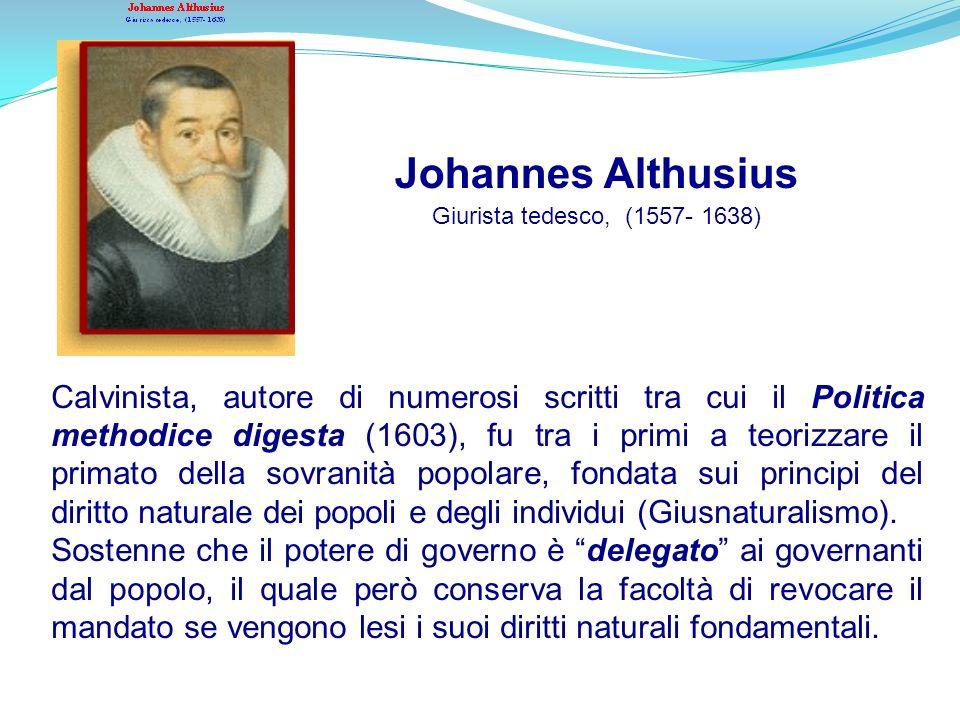 Johannes Althusius Giurista tedesco, (1557- 1638) Calvinista, autore di numerosi scritti tra cui il Politica methodice digesta (1603), fu tra i primi