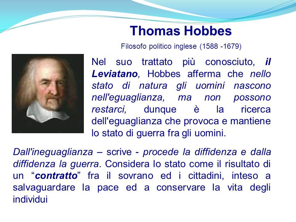 Thomas Hobbes Filosofo politico inglese (1588 -1679) Nel suo trattato più conosciuto, il Leviatano, Hobbes afferma che nello stato di natura gli uomin