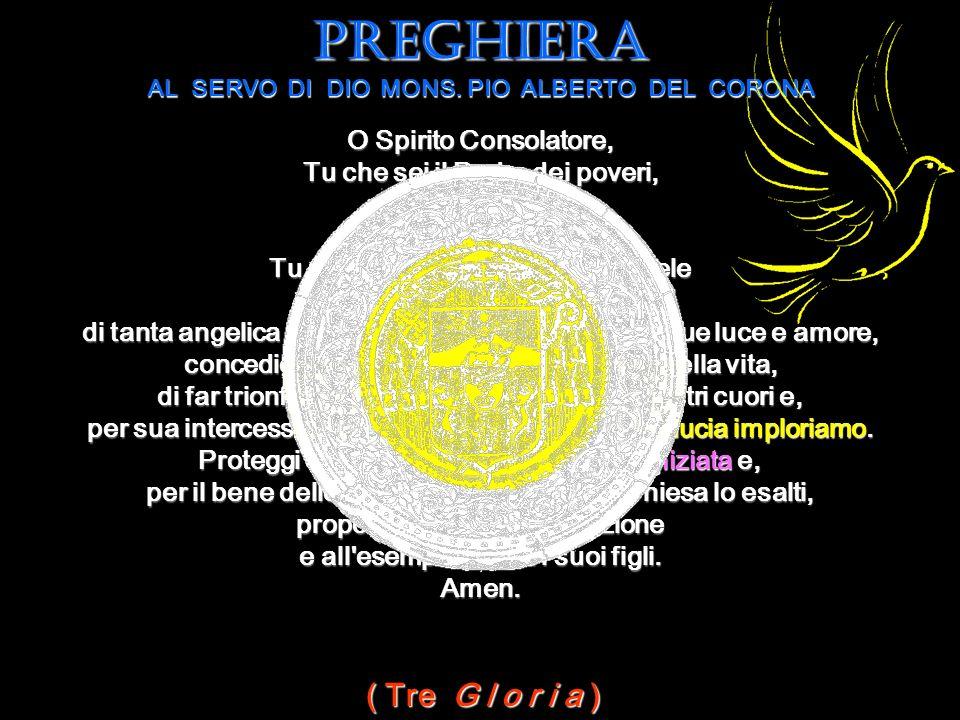 O Spirito Consolatore, Tu che sei il Padre dei poveri, il datore dei doni, la luce dei cuori, Tu che arricchisti il tuo servo fedele Mons. Pio Alberto