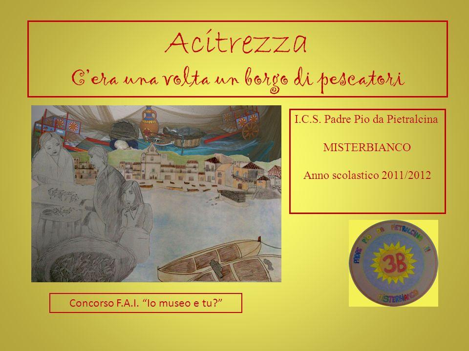 Acitrezza Cera una volta un borgo di pescatori I.C.S. Padre Pio da Pietralcina MISTERBIANCO Anno scolastico 2011/2012 Concorso F.A.I. Io museo e tu?