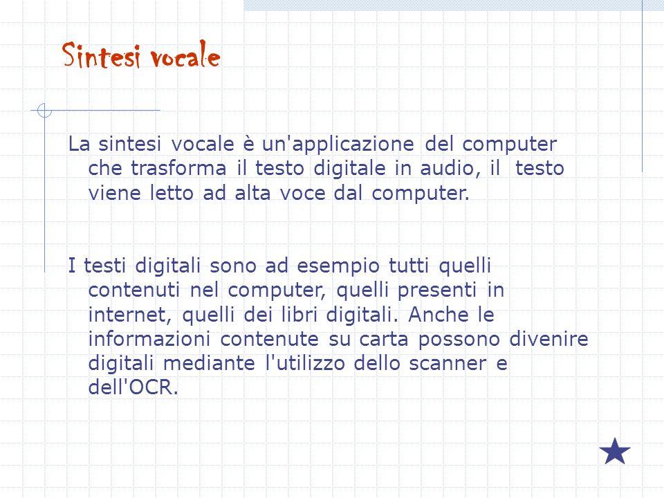 Sintesi vocale La sintesi vocale è un'applicazione del computer che trasforma il testo digitale in audio, il testo viene letto ad alta voce dal comput