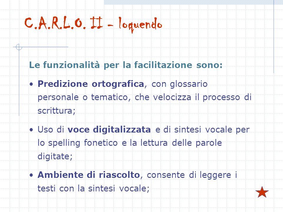 C.A.R.L.O. II - loquendo Le funzionalità per la facilitazione sono: Predizione ortografica, con glossario personale o tematico, che velocizza il proce