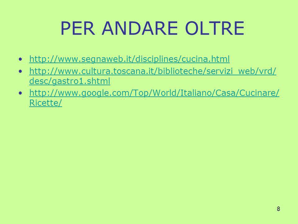 8 PER ANDARE OLTRE http://www.segnaweb.it/disciplines/cucina.html http://www.cultura.toscana.it/biblioteche/servizi_web/vrd/ desc/gastro1.shtmlhttp://www.cultura.toscana.it/biblioteche/servizi_web/vrd/ desc/gastro1.shtml http://www.google.com/Top/World/Italiano/Casa/Cucinare/ Ricette/http://www.google.com/Top/World/Italiano/Casa/Cucinare/ Ricette/