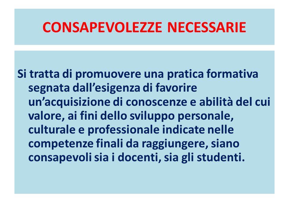 CONSAPEVOLEZZE NECESSARIE Si tratta di promuovere una pratica formativa segnata dallesigenza di favorire unacquisizione di conoscenze e abilità del cu