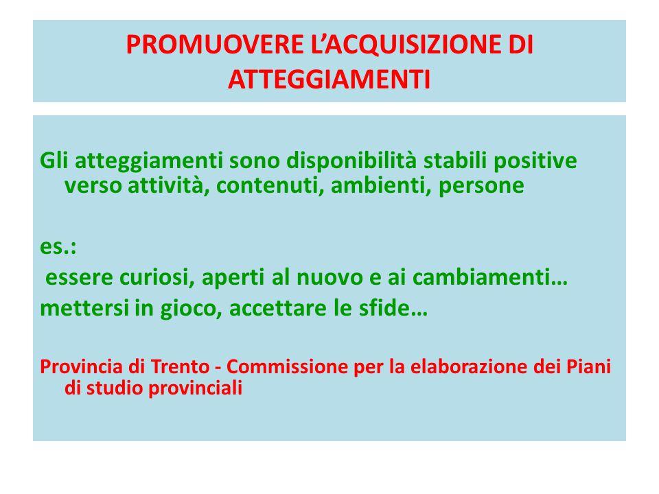 PROMUOVERE LACQUISIZIONE DI ATTEGGIAMENTI Gli atteggiamenti sono disponibilità stabili positive verso attività, contenuti, ambienti, persone es.: esse