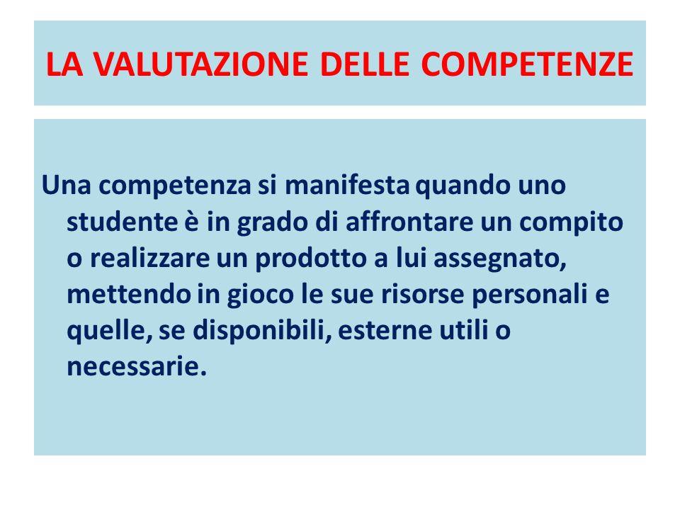 LA VALUTAZIONE DELLE COMPETENZE Una competenza si manifesta quando uno studente è in grado di affrontare un compito o realizzare un prodotto a lui ass