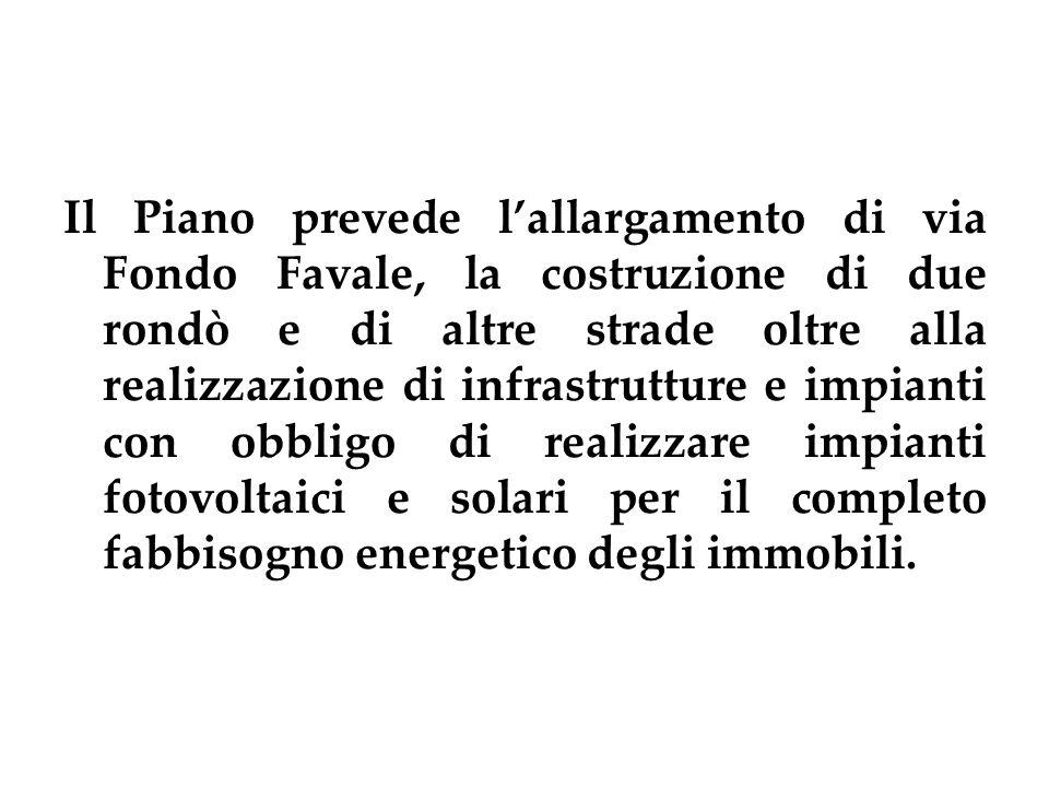 Il Piano prevede lallargamento di via Fondo Favale, la costruzione di due rondò e di altre strade oltre alla realizzazione di infrastrutture e impianti con obbligo di realizzare impianti fotovoltaici e solari per il completo fabbisogno energetico degli immobili.