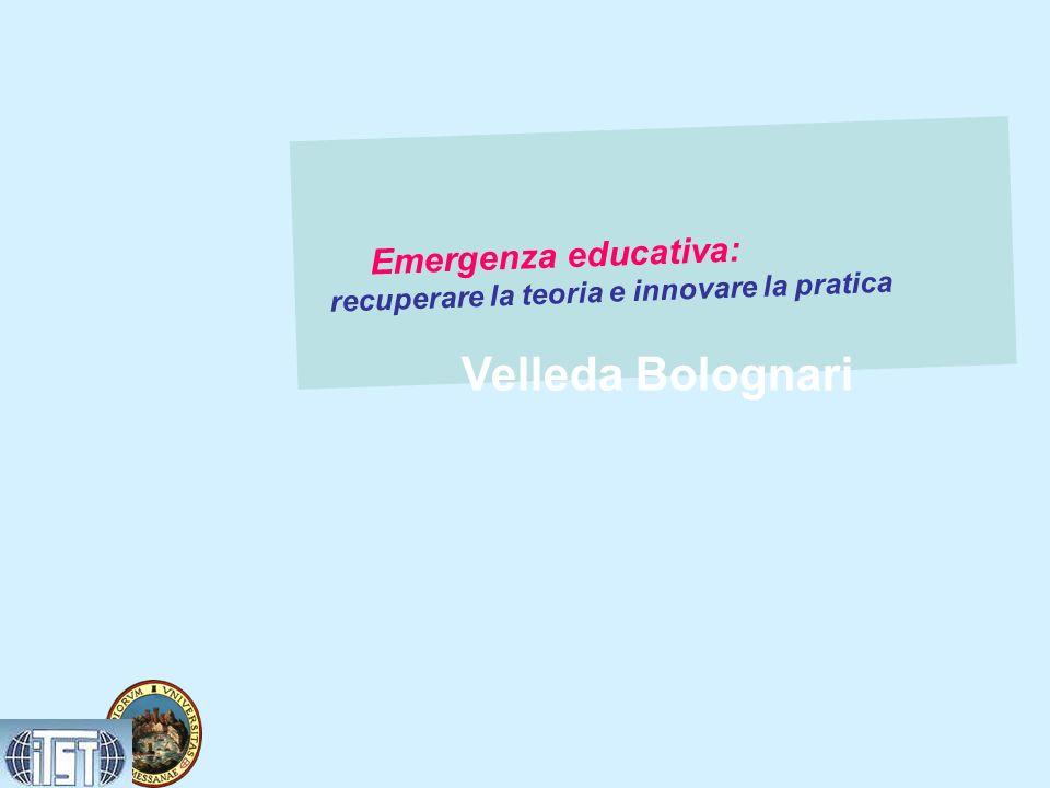 Emergenza educativa: recuperare la teoria e innovare la pratica Velleda Bolognari