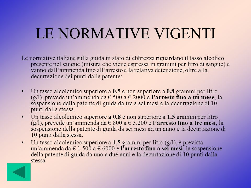 LE NORMATIVE VIGENTI Le normative italiane sulla guida in stato di ebbrezza riguardano il tasso alcolico presente nel sangue (misura che viene espress